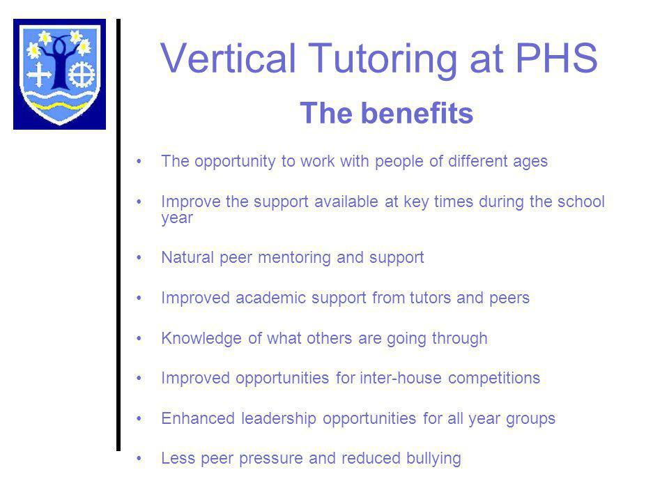 Vertical Tutoring at PHS The Houses All students and all staff will be assigned to one of 3 Houses Students will take part in a competition to name the Houses Each House will have a distinct identity Students will achieve better due to improved mentoring Your child will be (as far as possible) with the same Tutor throughout their time at the school Family members will all be in the same House but not the same Tutor Group House staff will be a single point of contact for each family