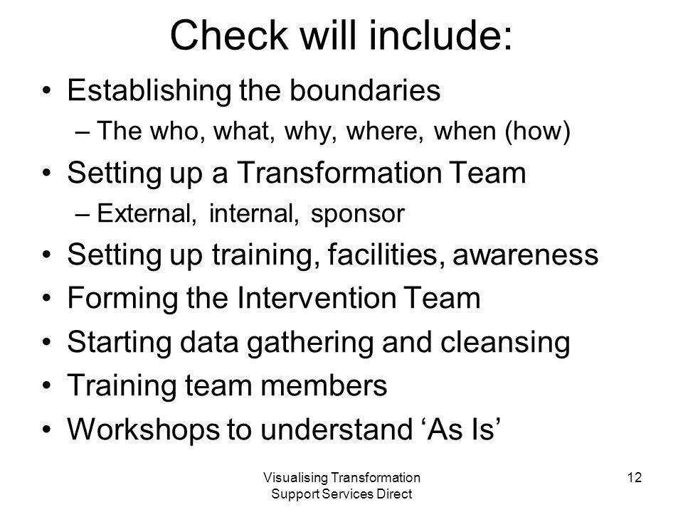 Visualising Transformation Support Services Direct Check will include: Establishing the boundaries –The who, what, why, where, when (how) Setting up a