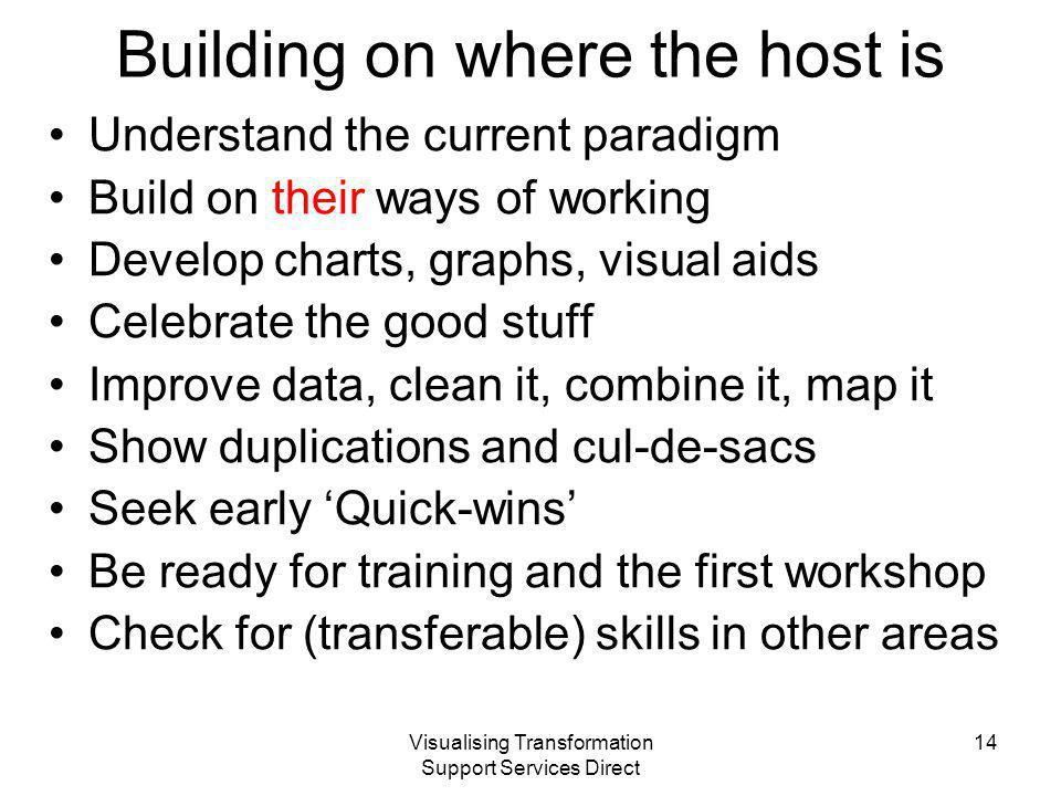 Visualising Transformation Support Services Direct Building on where the host is Understand the current paradigm Build on their ways of working Develop charts, graphs, visual aids Celebrate the good stuff Improve data, clean it, combine it, map it Show duplications and cul-de-sacs Seek early 'Quick-wins' Be ready for training and the first workshop Check for (transferable) skills in other areas 14