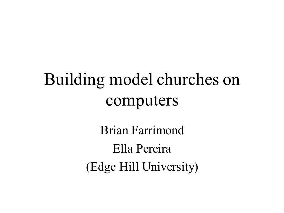 Building model churches on computers Brian Farrimond Ella Pereira (Edge Hill University)