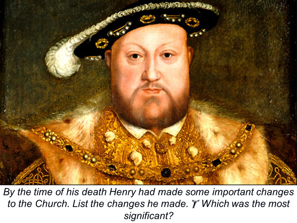 By the time of his death Henry had made some important changes to the Church. List the changes he made.  Which was the most significant?