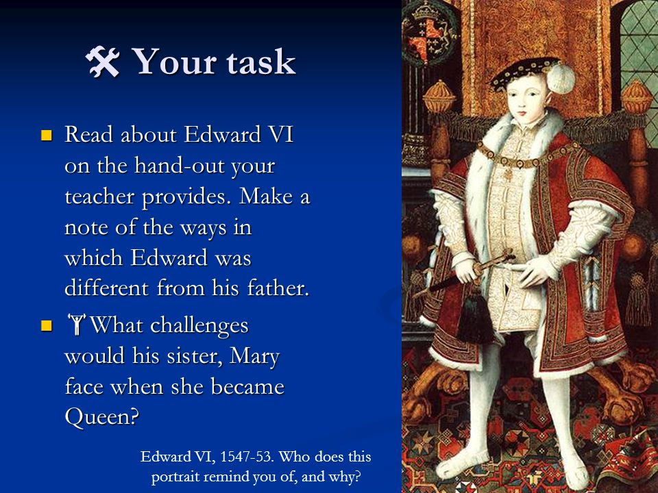  Your task Read about Edward VI on the hand-out your teacher provides.