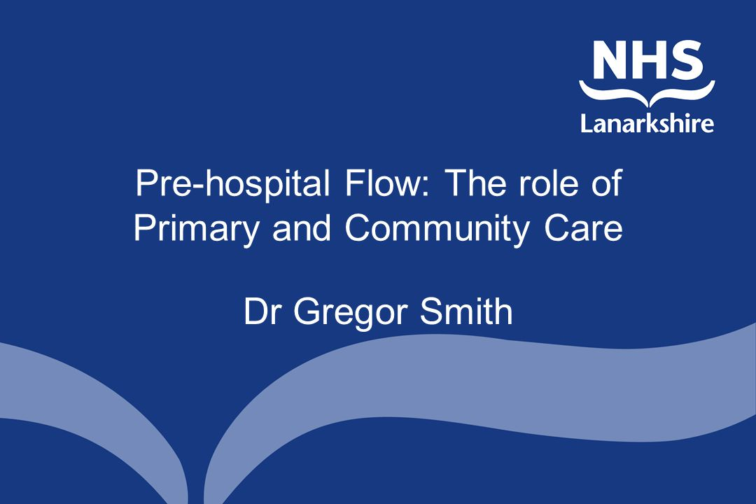 Pre-hospital Flow: The role of Primary and Community Care Dr Gregor Smith