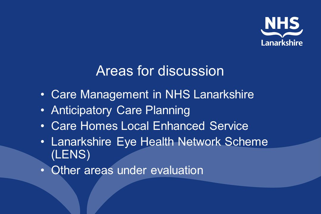 Areas for discussion Care Management in NHS Lanarkshire Anticipatory Care Planning Care Homes Local Enhanced Service Lanarkshire Eye Health Network Scheme (LENS) Other areas under evaluation