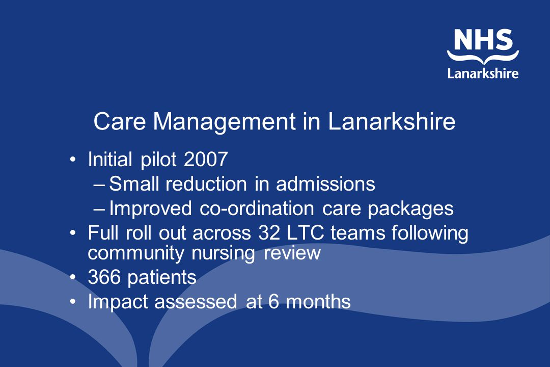 Care Management in Lanarkshire Initial pilot 2007 –Small reduction in admissions –Improved co-ordination care packages Full roll out across 32 LTC teams following community nursing review 366 patients Impact assessed at 6 months