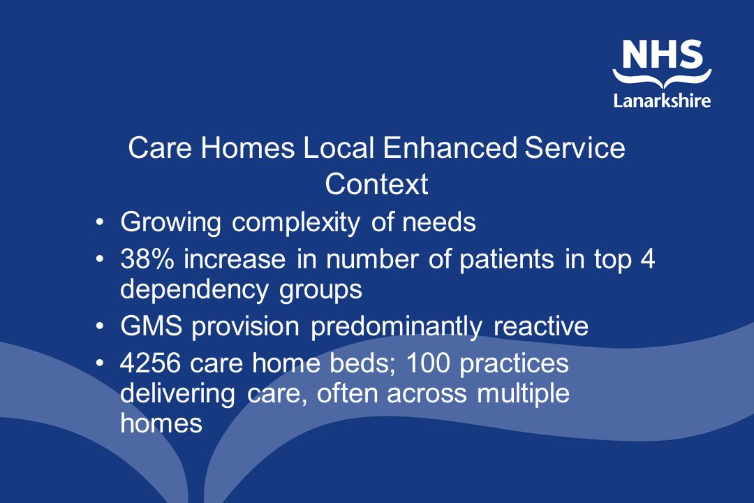 Care Homes Local Enhanced Service Context Growing complexity of needs 38% increase in number of patients in top 4 dependency groups GMS provision predominantly reactive 4256 care home beds; 100 practices delivering care, often across multiple homes