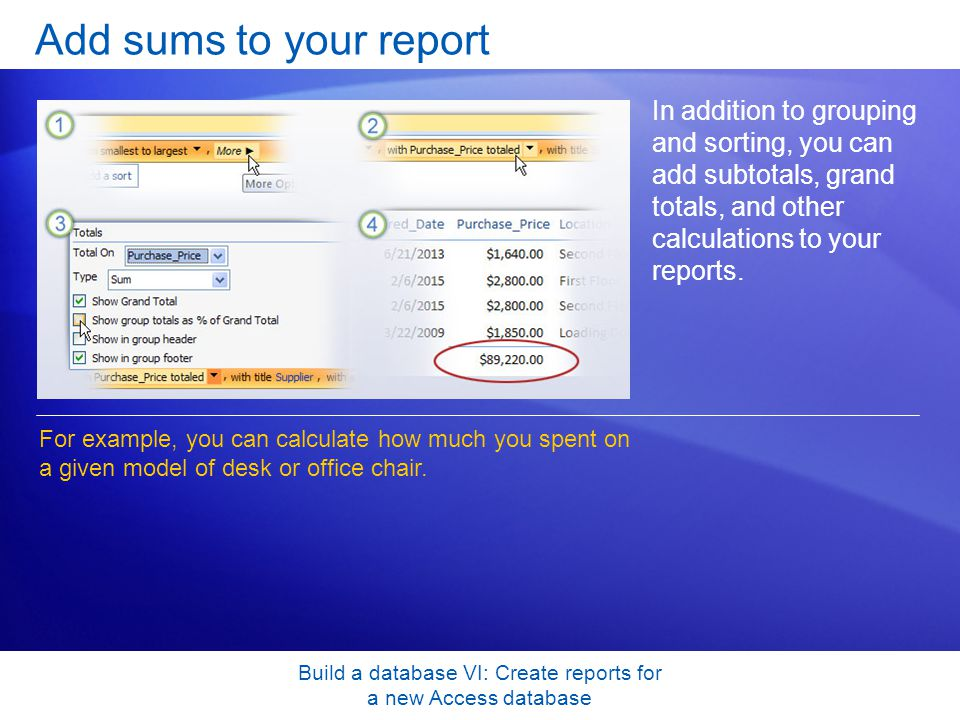 Build a database VI: Create reports for a new Access database Add sums to your report In addition to grouping and sorting, you can add subtotals, gran