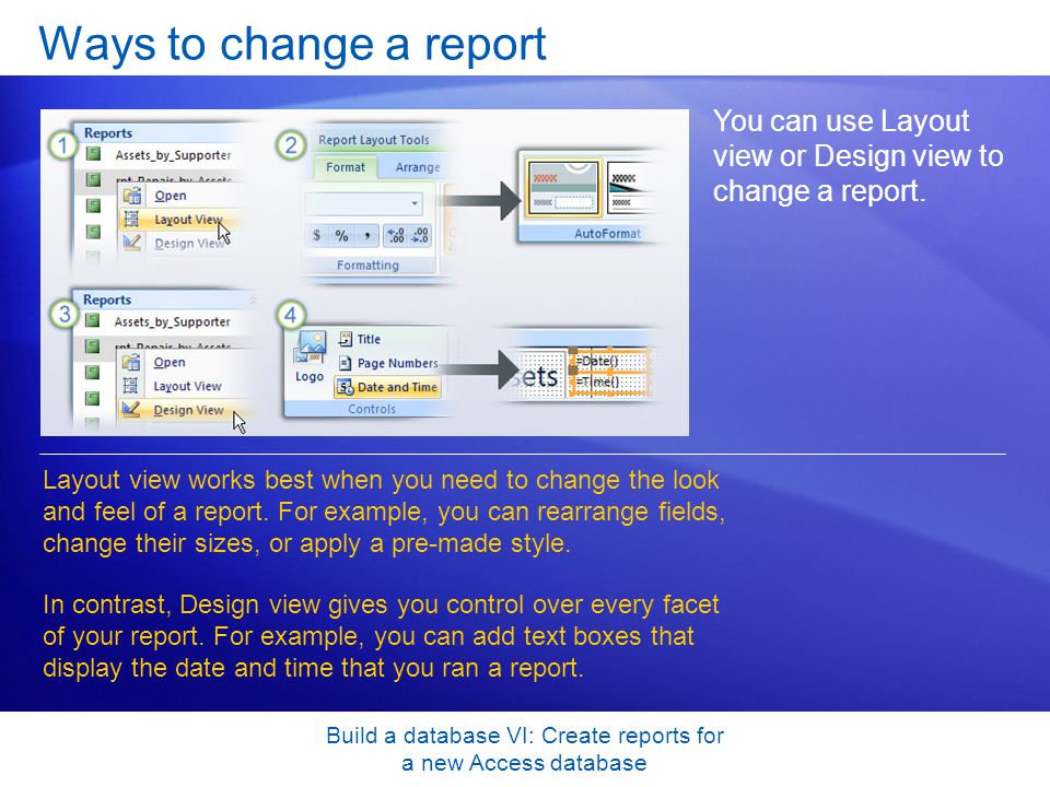Build a database VI: Create reports for a new Access database Ways to change a report You can use Layout view or Design view to change a report. Layou