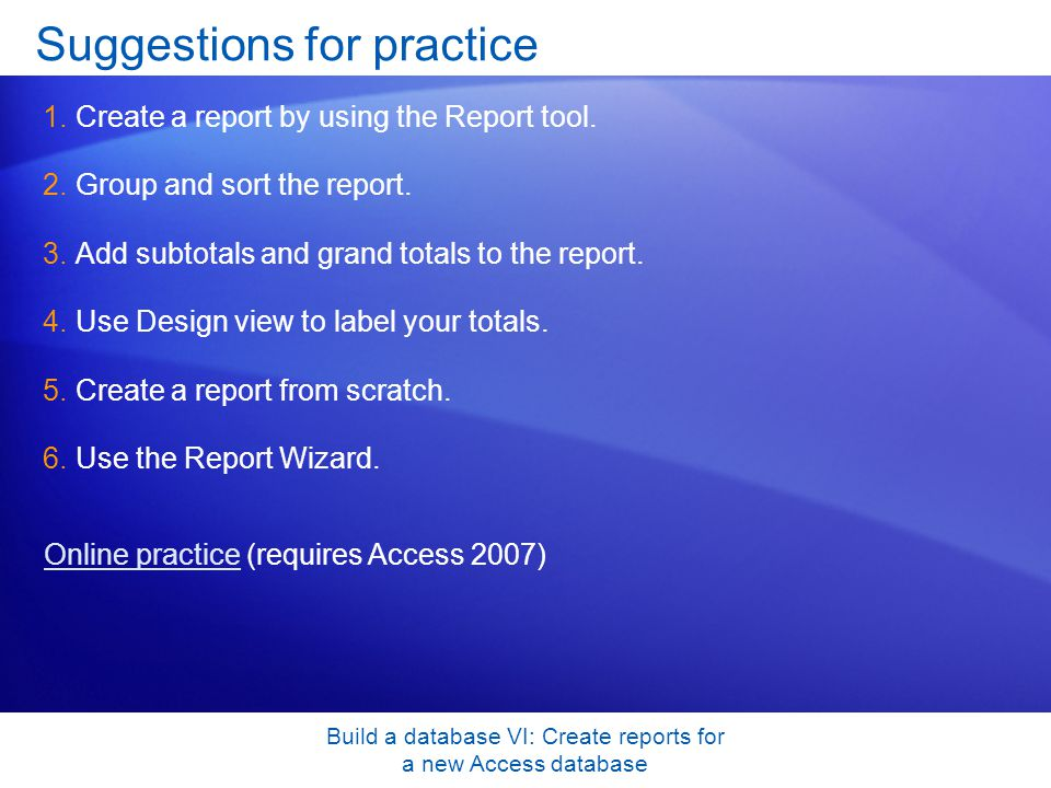 Build a database VI: Create reports for a new Access database Suggestions for practice 1.Create a report by using the Report tool. 2.Group and sort th