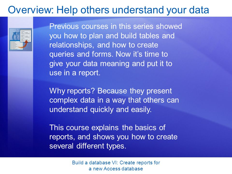 Build a database VI: Create reports for a new Access database Overview: Help others understand your data Previous courses in this series showed you ho