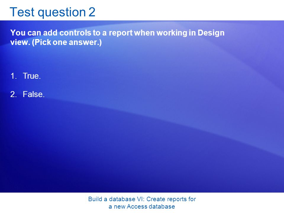 Build a database VI: Create reports for a new Access database Test question 2 You can add controls to a report when working in Design view. (Pick one