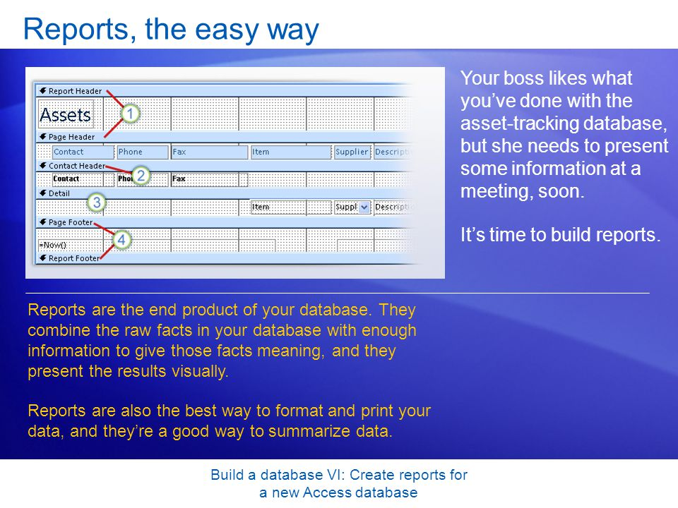 Build a database VI: Create reports for a new Access database Reports, the easy way Your boss likes what you've done with the asset-tracking database,