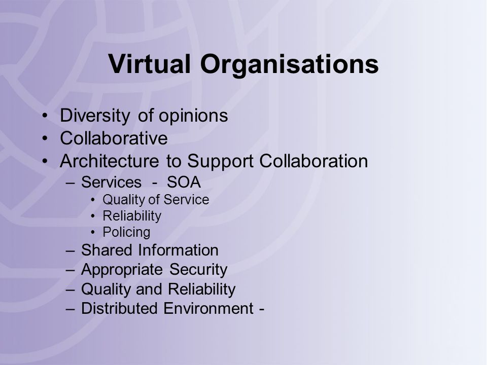Virtual Organisations Diversity of opinions Collaborative Architecture to Support Collaboration –Services - SOA Quality of Service Reliability Policing –Shared Information –Appropriate Security –Quality and Reliability –Distributed Environment -
