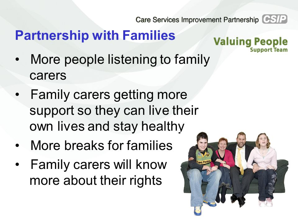 Partnership with Families More people listening to family carers Family carers getting more support so they can live their own lives and stay healthy More breaks for families Family carers will know more about their rights