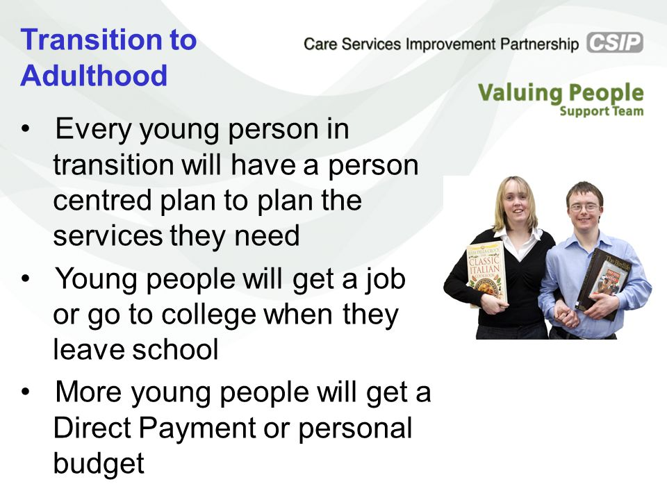 Transition to Adulthood Every young person in transition will have a person centred plan to plan the services they need Young people will get a job or go to college when they leave school More young people will get a Direct Payment or personal budget