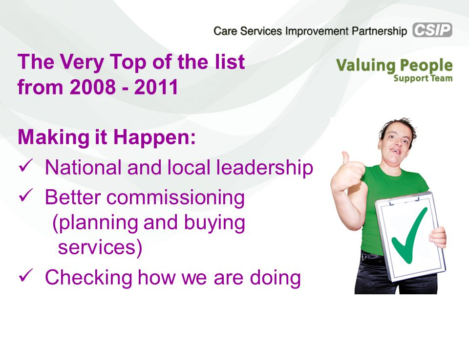 The Very Top of the list from 2008 - 2011 Making it Happen: National and local leadership Better commissioning (planning and buying services) Checking how we are doing