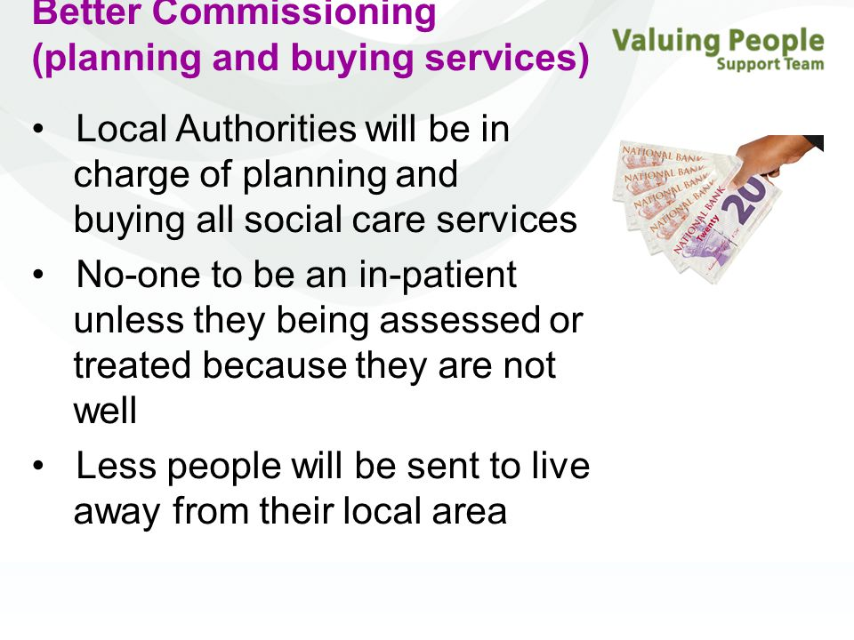 Better Commissioning (planning and buying services) Local Authorities will be in charge of planning and buying all social care services No-one to be an in-patient unless they being assessed or treated because they are not well Less people will be sent to live away from their local area