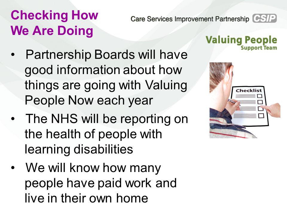 Checking How We Are Doing Partnership Boards will have good information about how things are going with Valuing People Now each year The NHS will be reporting on the health of people with learning disabilities We will know how many people have paid work and live in their own home