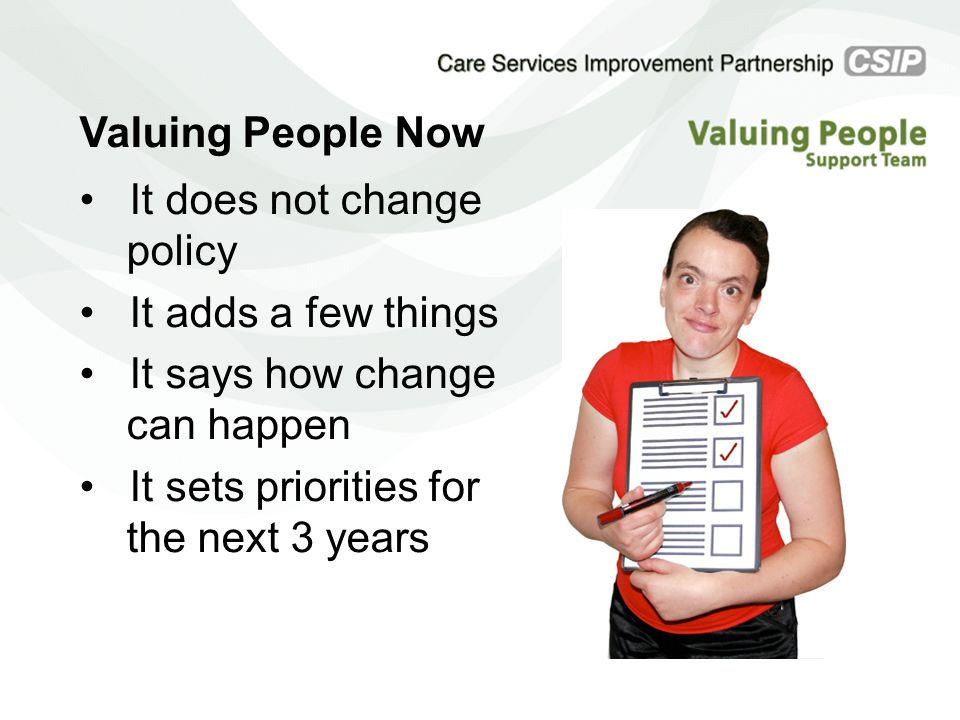 Valuing People Now It does not change policy It adds a few things It says how change can happen It sets priorities for the next 3 years