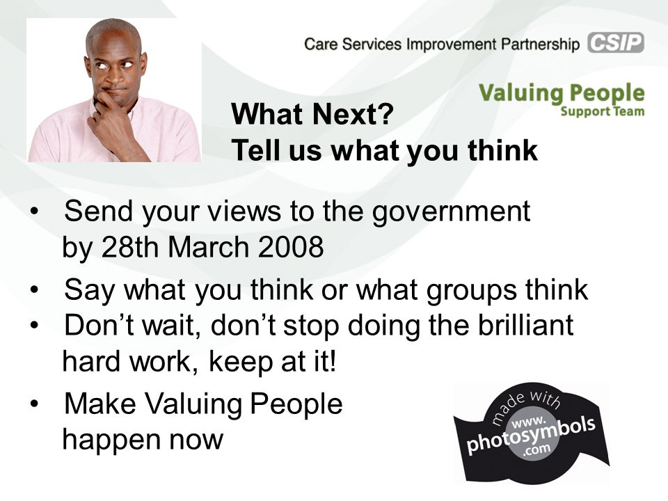 Send your views to the government by 28th March 2008 Say what you think or what groups think Don't wait, don't stop doing the brilliant hard work, kee