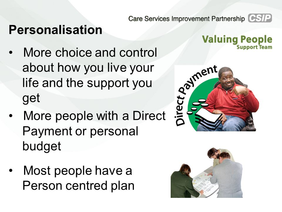 Personalisation More choice and control about how you live your life and the support you get More people with a Direct Payment or personal budget Most people have a Person centred plan