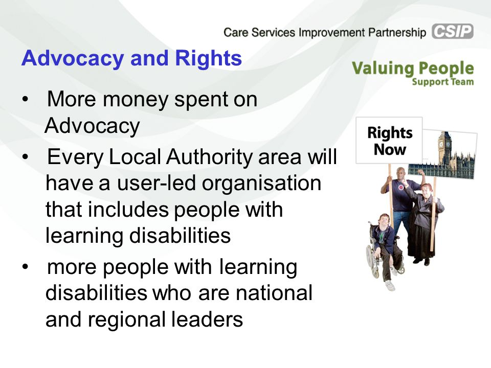 Advocacy and Rights More money spent on Advocacy Every Local Authority area will have a user-led organisation that includes people with learning disab