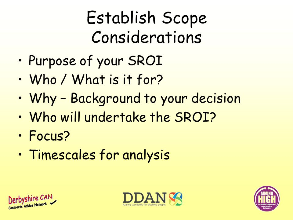 Establish Scope Considerations Purpose of your SROI Who / What is it for.