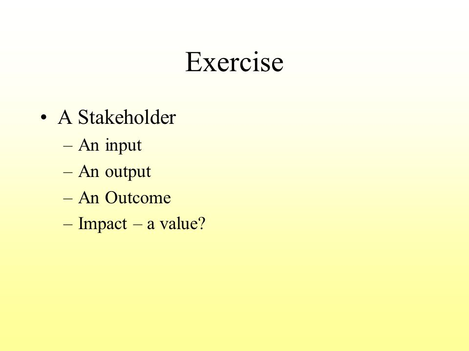 Exercise A Stakeholder –An input –An output –An Outcome –Impact – a value?
