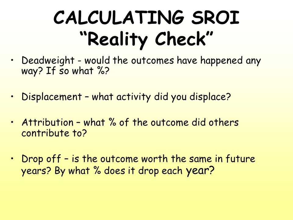 """CALCULATING SROI """"Reality Check"""" Deadweight - would the outcomes have happened any way? If so what %? Displacement – what activity did you displace? A"""