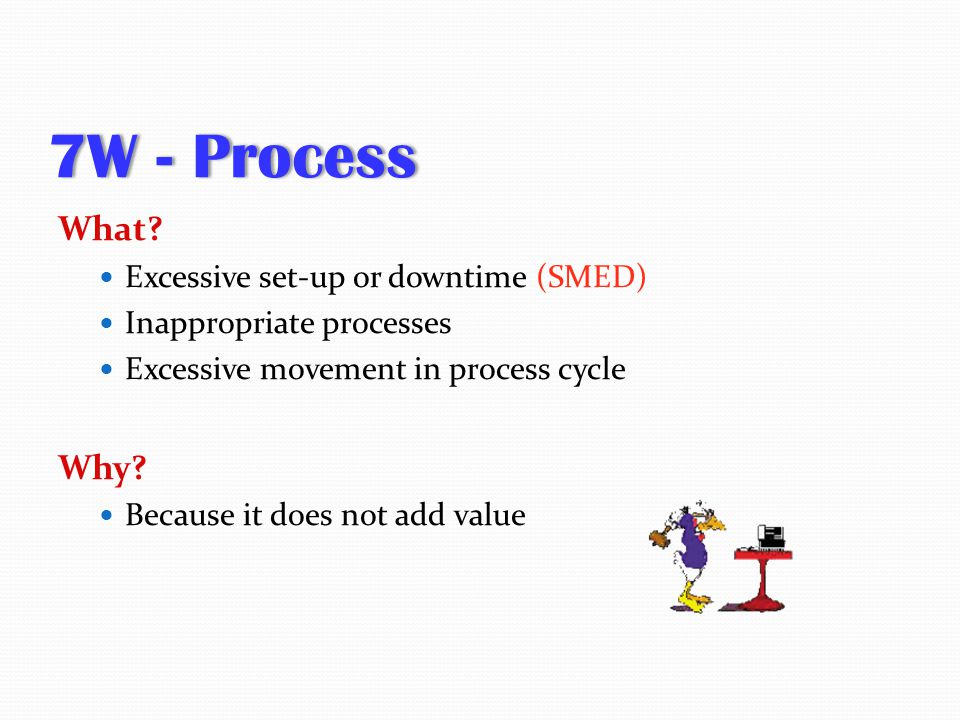 7W - Process7W - Process What? Excessive set-up or downtime (SMED) Inappropriate processes Excessive movement in process cycle Why? Because it does no
