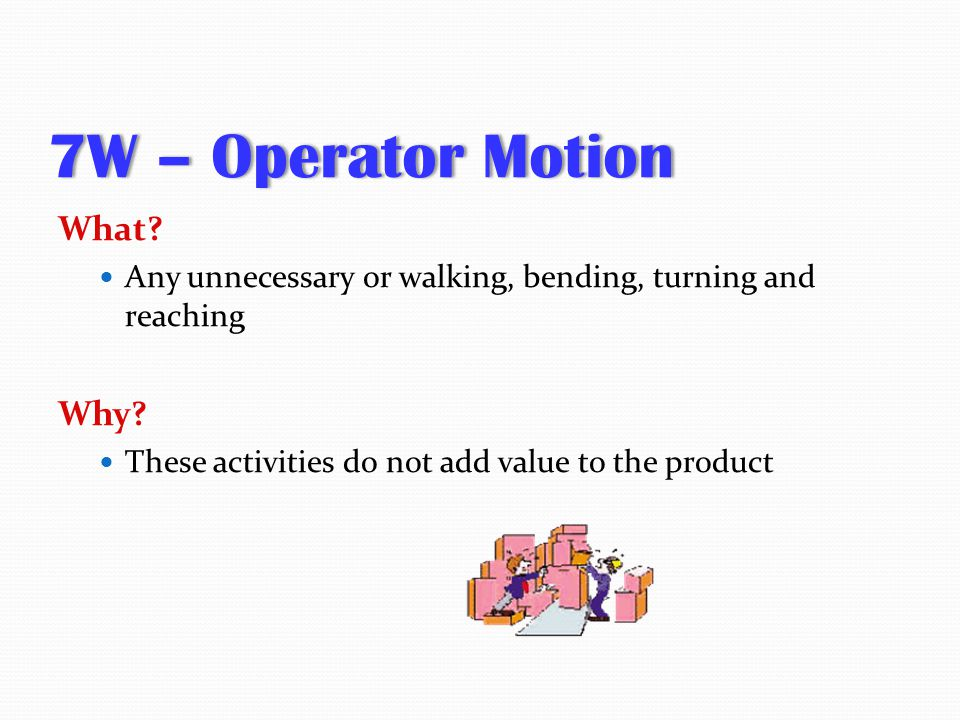 7W – Operator Motion7W – Operator Motion What? Any unnecessary or walking, bending, turning and reaching Why? These activities do not add value to the