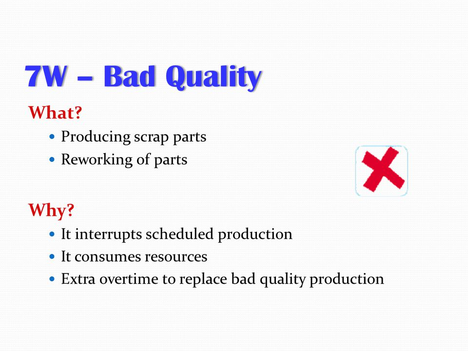 7W – Bad Quality7W – Bad Quality What? Producing scrap parts Reworking of parts Why? It interrupts scheduled production It consumes resources Extra ov