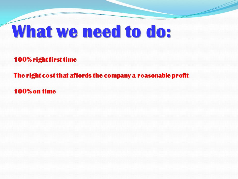 What we need to do: 100% right first time The right cost that affords the company a reasonable profit 100% on time