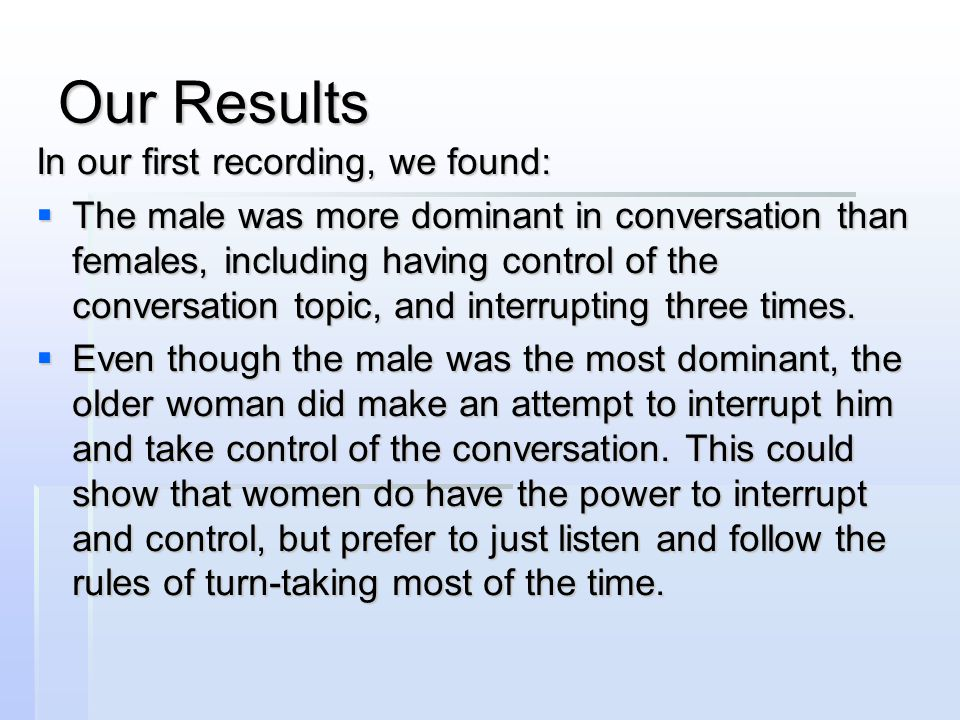 Our Results In our first recording, we found:  The male was more dominant in conversation than females, including having control of the conversation