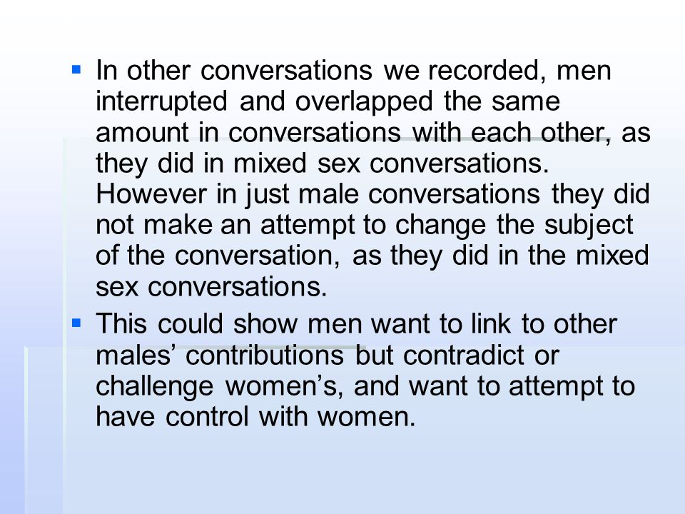   In other conversations we recorded, men interrupted and overlapped the same amount in conversations with each other, as they did in mixed sex conv