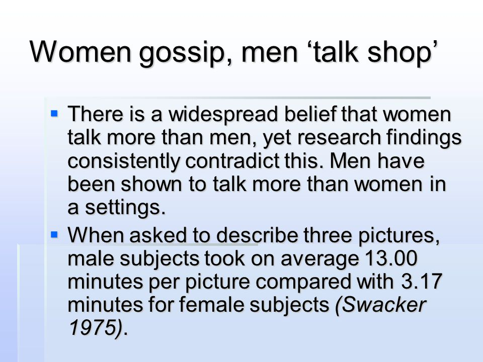 Women gossip, men 'talk shop'  There is a widespread belief that women talk more than men, yet research findings consistently contradict this. Men ha