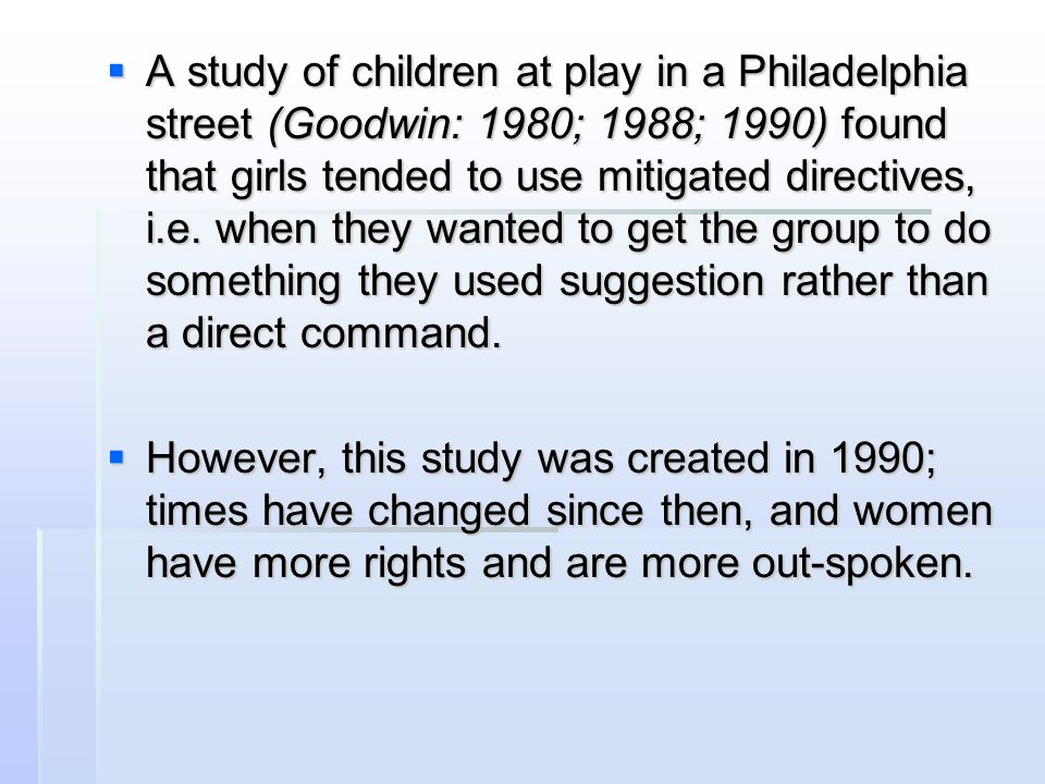  A study of children at play in a Philadelphia street (Goodwin: 1980; 1988; 1990) found that girls tended to use mitigated directives, i.e. when they