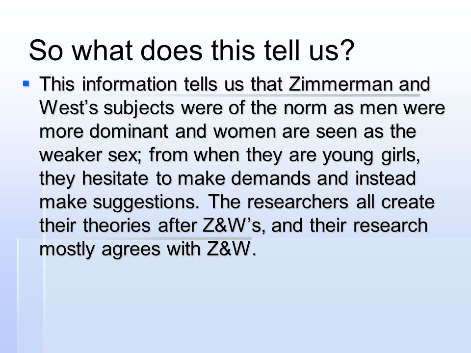 So what does this tell us?  This information tells us that Zimmerman and West's subjects were of the norm as men were more dominant and women are see