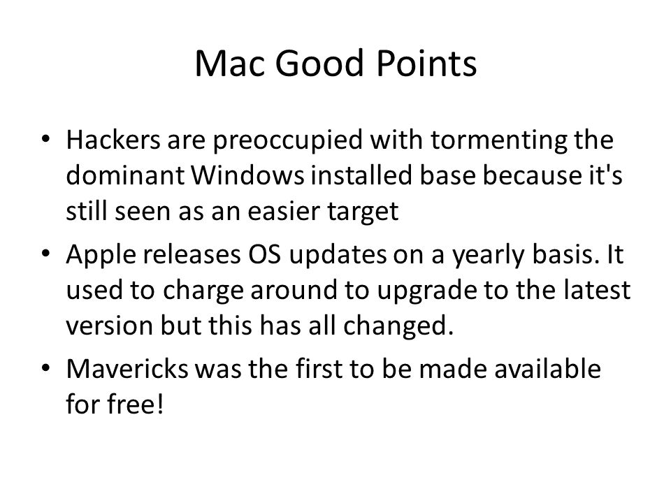 Mac Good Points Hackers are preoccupied with tormenting the dominant Windows installed base because it s still seen as an easier target Apple releases OS updates on a yearly basis.