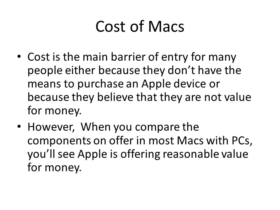 Cost of Macs Cost is the main barrier of entry for many people either because they don't have the means to purchase an Apple device or because they believe that they are not value for money.