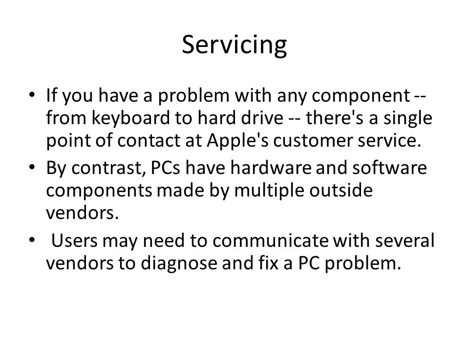 Servicing If you have a problem with any component -- from keyboard to hard drive -- there s a single point of contact at Apple s customer service.