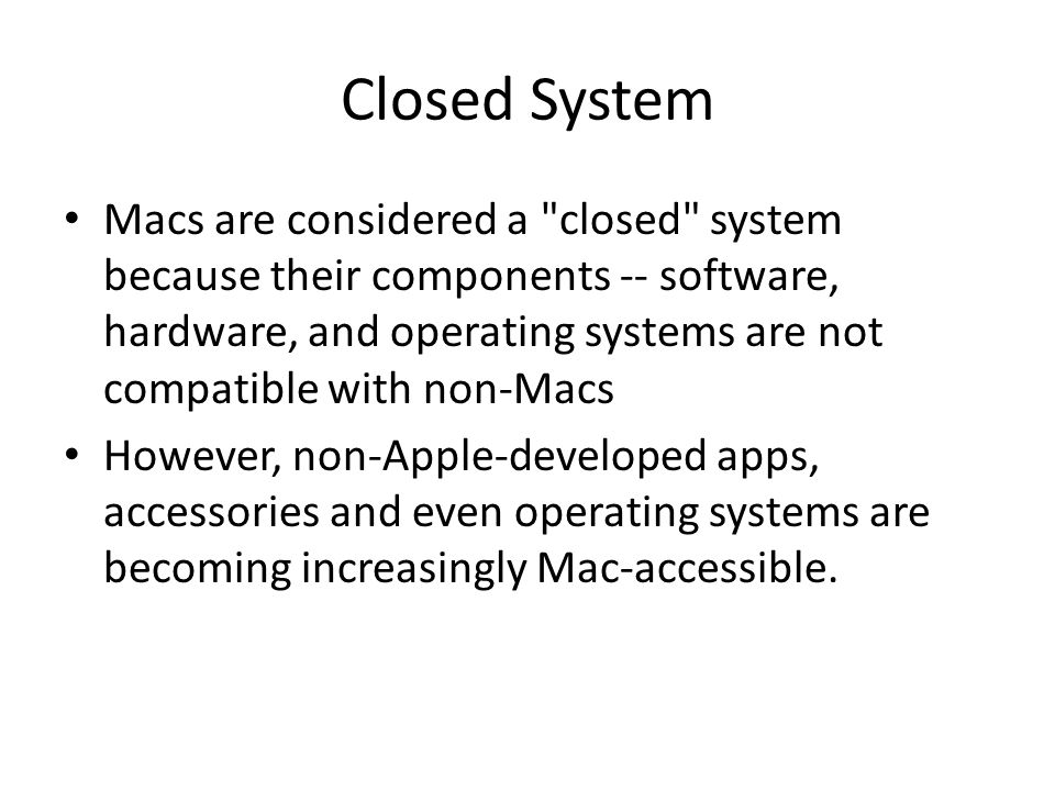 Closed System Macs are considered a closed system because their components -- software, hardware, and operating systems are not compatible with non-Macs However, non-Apple-developed apps, accessories and even operating systems are becoming increasingly Mac-accessible.