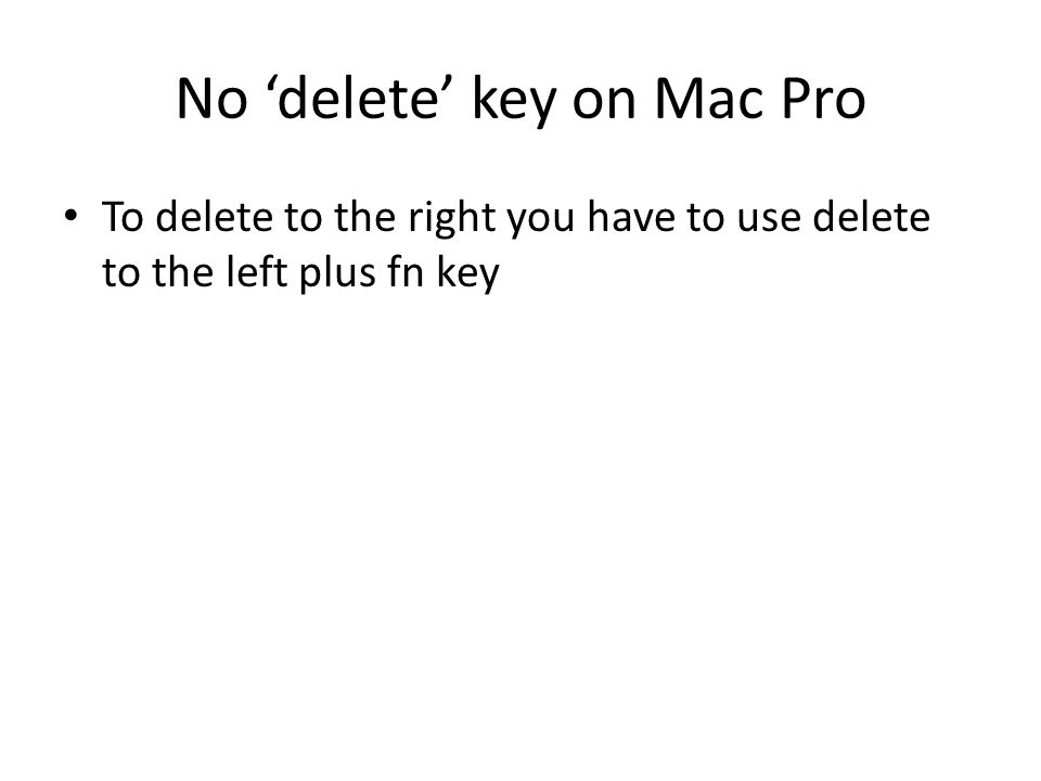 No 'delete' key on Mac Pro To delete to the right you have to use delete to the left plus fn key