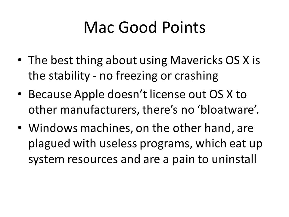 Mac Good Points The best thing about using Mavericks OS X is the stability - no freezing or crashing Because Apple doesn't license out OS X to other manufacturers, there's no 'bloatware'.