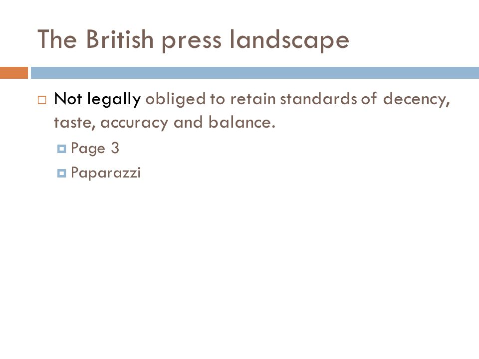 The British press landscape  Not legally obliged to retain standards of decency, taste, accuracy and balance.  Page 3  Paparazzi