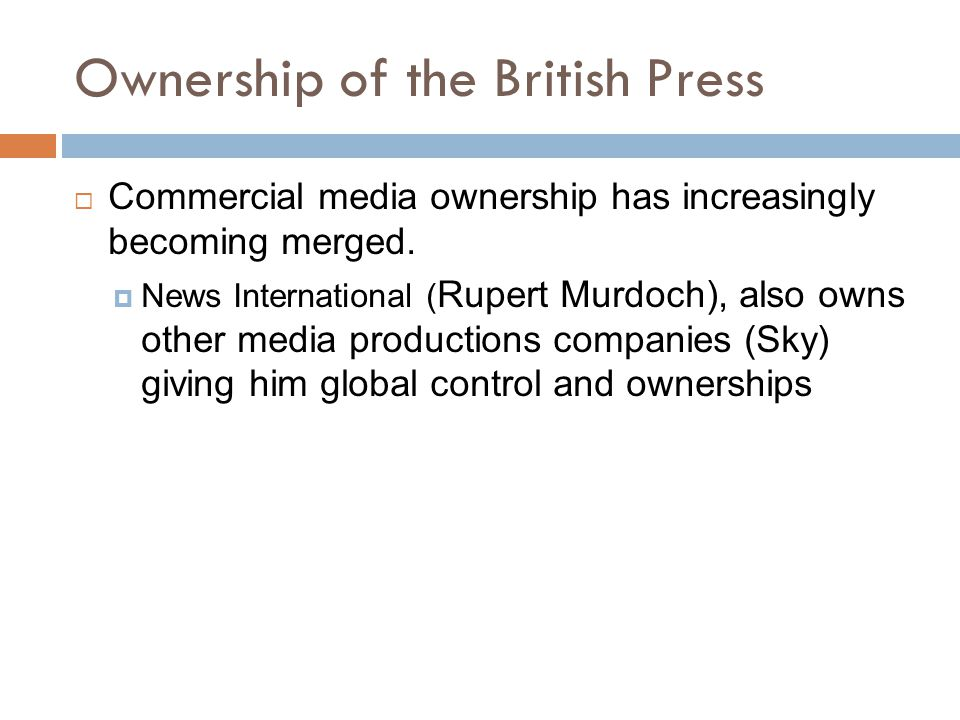 Ownership of the British Press  Commercial media ownership has increasingly becoming merged.  News International ( Rupert Murdoch), also owns other
