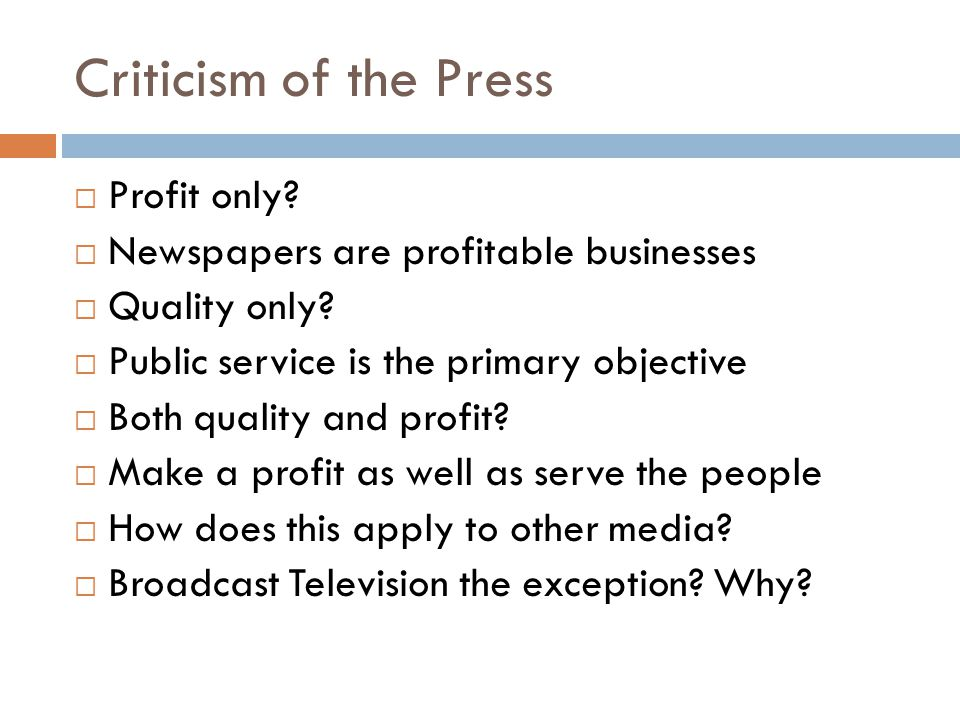 Criticism of the Press  Profit only?  Newspapers are profitable businesses  Quality only?  Public service is the primary objective  Both quality
