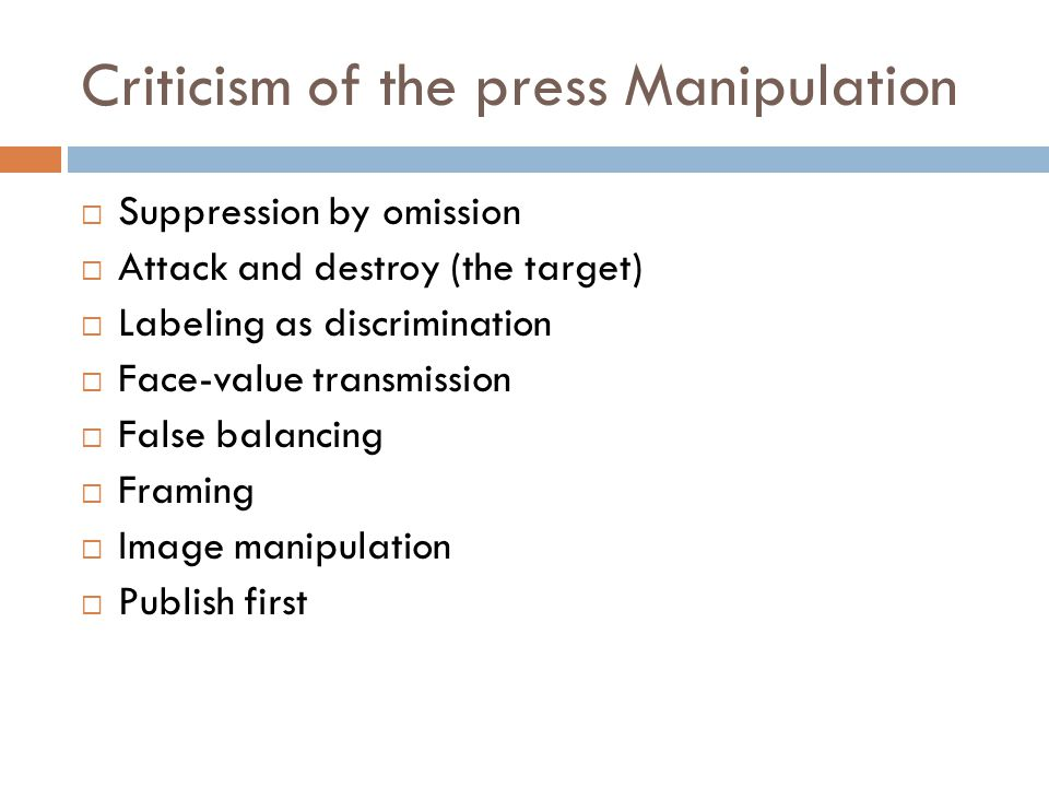 Criticism of the press Manipulation  Suppression by omission  Attack and destroy (the target)  Labeling as discrimination  Face-value transmission