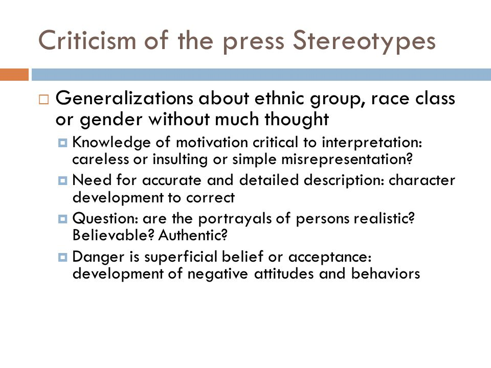 Criticism of the press Stereotypes  Generalizations about ethnic group, race class or gender without much thought  Knowledge of motivation critical