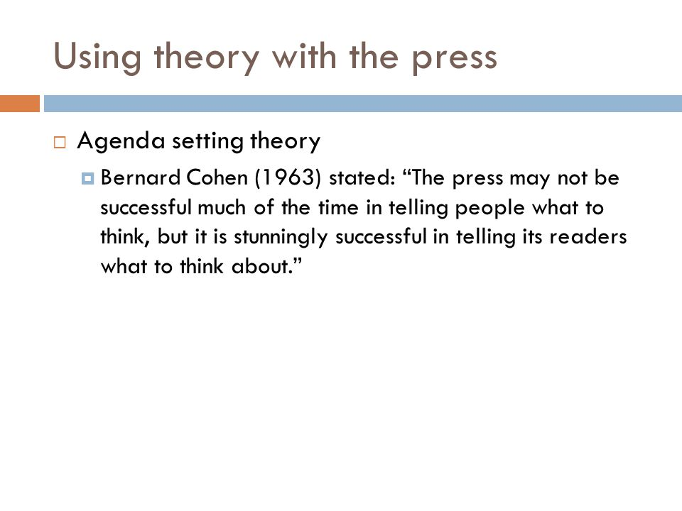 """Using theory with the press  Agenda setting theory  Bernard Cohen (1963) stated: """"The press may not be successful much of the time in telling people"""